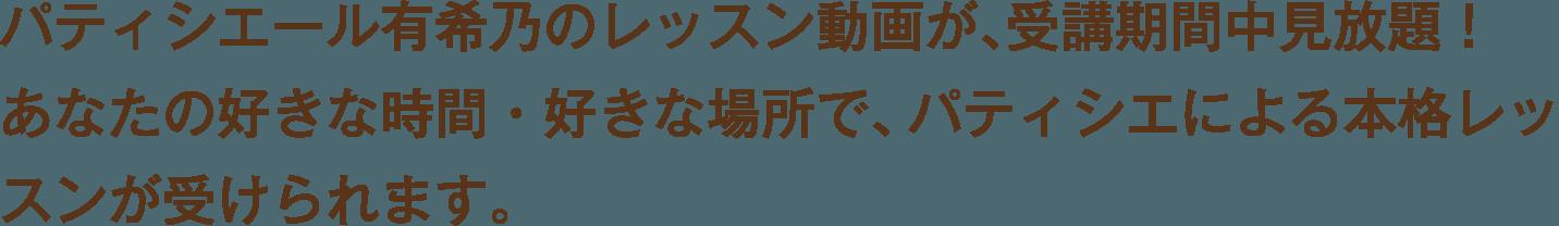 パティシエール有希乃のレッスン動画が、受講期間中見放題!あなたの好きな時間・好きな場所で、パティシエによる本格レッスンが受けられます。
