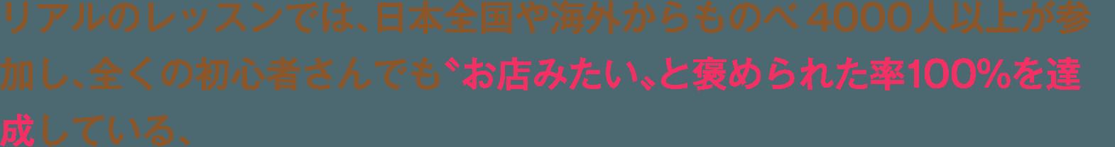 リアルのレッスンでは、日本全国や海外からものべ4000人以上が参加し、全くの初心者さんでも〝お店みたい〟と褒められた率100%を達成している、