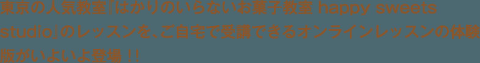 東京の人気教室『はかりのいらないお菓子教室 happy sweets studio』のレッスンを、ご自宅で受講できるオンラインレッスンの体験版がいよいよ登場!!