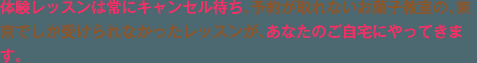 体験レッスンは常にキャンセル待ち、予約が取れないお菓子教室の、東京でしか受けられなかったレッスンが、あなたのご自宅にやってきます。