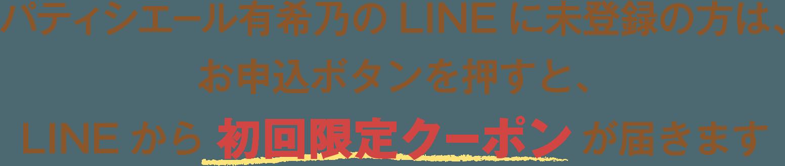 パティシエール有希乃のLINEに未登録の方は、お申込ボタンを押すと、LINEから 初回限定クーポン が届きます