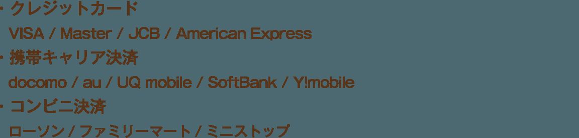 ・クレジットカード VISA / Master / JCB / American Express ・携帯キャリア決済 docomo / au / UQ mobile / SoftBank / Y!mobile ・コンビニ決済 ローソン/ファミリーマート/ミニストップ