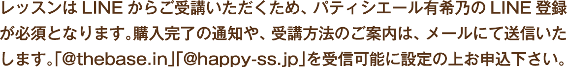 レッスンはLINEからご受講いただくため、パティシエール有希乃のLNE登録が必須となります。購入完了の通知や、受講方法のご案内は、メールにて送信いたします。「@thebase.in」「@happy-ss.jp」を受信可能に設定の上お申込下さい。