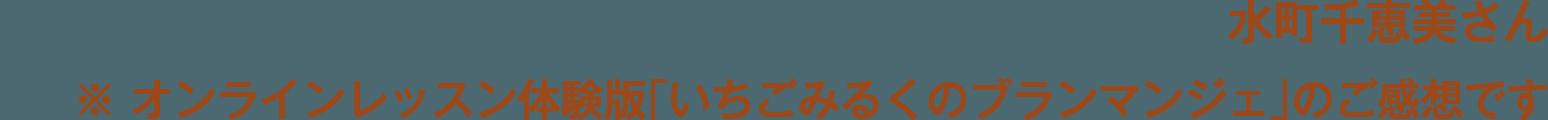 水町千恵美さん※ オンラインレッスン体験版「いちごみるくのブランマンジェ」のご感想です