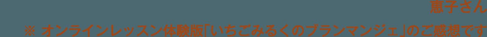 恵子さん※ オンラインレッスン体験版「いちごみるくのブランマンジェ」のご感想です